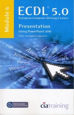 ECDL Syllabus 5.0 Module 6 Presentation Using PowerPoint 2010 CiA Training Ltd. 9781860058561