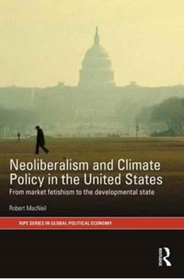 Neoliberalism and Climate Policy in the United States Robert (University of Sydney MacNeil, Robert MacNeil 9781138689282
