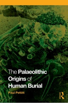 The Palaeolithic Origins of Human Burial Paul (University of Sheffield Pettitt 9780415354905