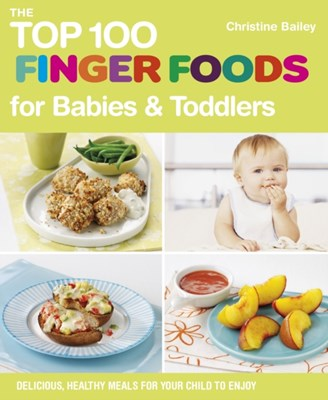 The Top 100 Finger Food Recipes for Babies and Toddlers Christine Bailey 9781848990111