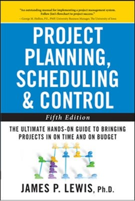 Project Planning, Scheduling, and Control: The Ultimate Hands-On Guide to Bringing Projects in On Time and On Budget , Fifth Edition James P. Lewis 9780071746526