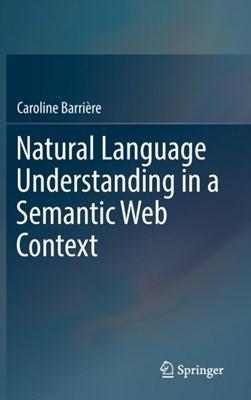 Natural Language Understanding in a Semantic Web Context Caroline Barriere 9783319413358