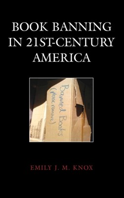 Book Banning in 21st-Century America Emily J. M. Knox 9781442231672