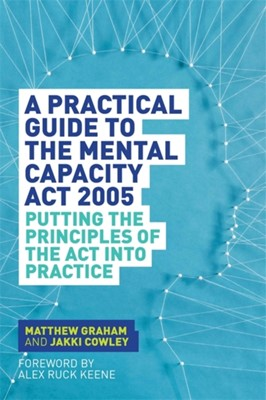 A Practical Guide to the Mental Capacity Act 2005 Matthew Graham, Jakki Cowley 9781849055208