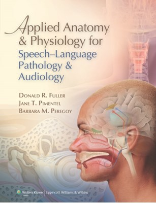 Applied Anatomy and Physiology for Speech-Language Pathology and Audiology Donald R. Fuller, Barbara M. Peregoy, Jane T. Pimentel 9780781788373