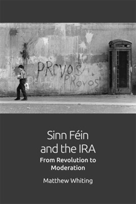 Sinn Fein and the IRA Andrea Eckersley, Antonia Pont, Jon Roffe, Mathew Whiting 9781474420549