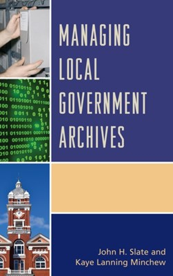 Managing Local Government Archives John H. Slate, Kaye Lanning Minchew 9781442263956