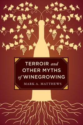 Terroir and Other Myths of Winegrowing Mark A. Matthews 9780520276956