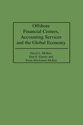 Offshore Financial Centers, Accounting Services and the Global Economy David L. McKee, Yosra AbuAmara McKee, Don E. Garner 9781567203103