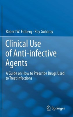 Clinical Use of Anti-infective Agents Robert W. Finberg, Roy Guharoy 9781461410676