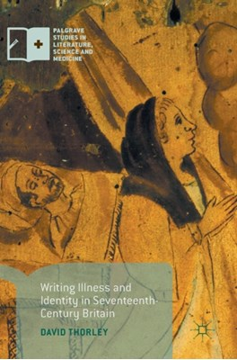 Writing Illness and Identity in Seventeenth-Century Britain David Thorley 9781137593115