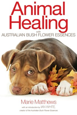 Animal Healing with Australian Bush Flower Essences Marie Matthews 9781844096107