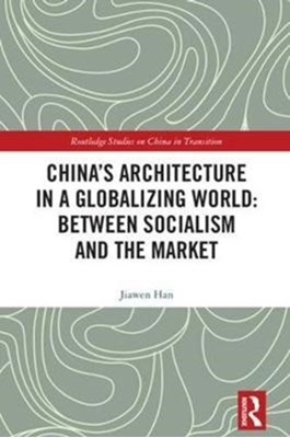 China's Architecture in a Globalizing World: Between Socialism and the Market Jiawen (Xi'an Jiaotong-Liverpool Universirty Han 9781138559462