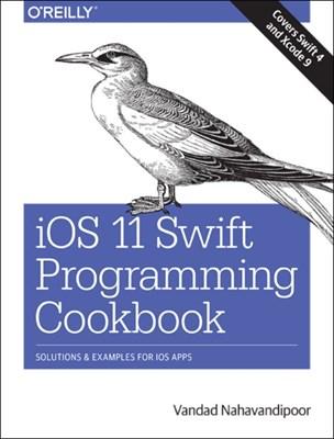 iOS 11 Swift Programming Cookbook Vandad Nahavandipoor 9781491992470