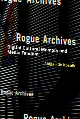 Rogue Archives Abigail De Kosnik, Abigail De (University of California Kosnik 9780262034661