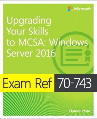 Exam Ref 70-743 Upgrading Your Skills to MCSA Charles Pluta 9780735697430