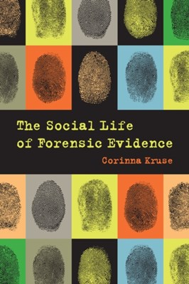 The Social Life of Forensic Evidence Dr. Corinna Kruse 9780520288393