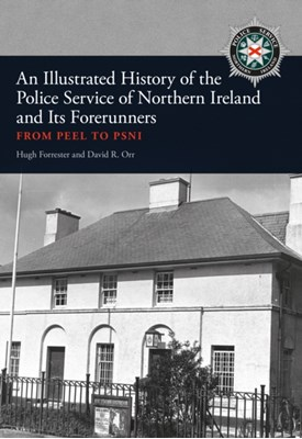 An Illustrated History of the Police Service in Northern Ireland and its Forerunners David R. Orr, Hugh Forrester 9781445664040