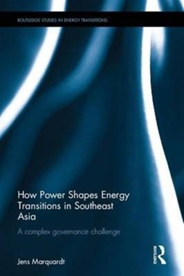 How Power Shapes Energy Transitions in Southeast Asia Jens (Martin-Luther-Universitat Halle-Wittenberg Marquardt 9781138677906