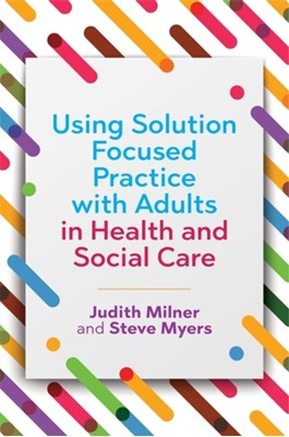 Using Solution Focused Practice with Adults in Health and Social Care Steve Myers, Judith Milner 9781785920677
