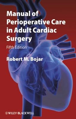 Manual of Perioperative Care in Adult Cardiac Surgery Robert M. Bojar 9781444331431