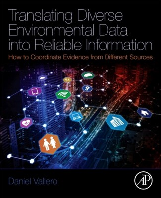 Translating Diverse Environmental Data into Reliable Information Daniel (Pratt School of Engineering Vallero, Daniel A. (Pratt School of Engineering Vallero 9780128124468