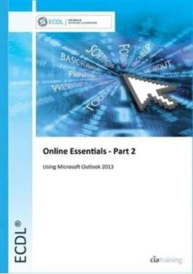 ECDL Online Essentials Part 2 Using Outlook 2013 CiA Training Ltd. 9780857411587