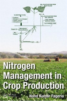 Nitrogen Management in Crop Production Nand Kumar (National Rice & Bean Research Center of Embrapa Fageria, Nand Kumar Fageria 9781482222838