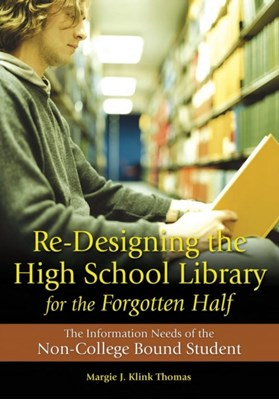 Re-Designing the High School Library for the Forgotten Half Margie J. Klink Thomas 9781591584766
