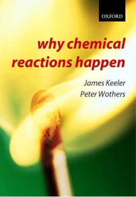 Why Chemical Reactions Happen James (Senior Lecturer in Chemistry Keeler, Peter (Teaching Fellow in Chemistry Wothers 9780199249732