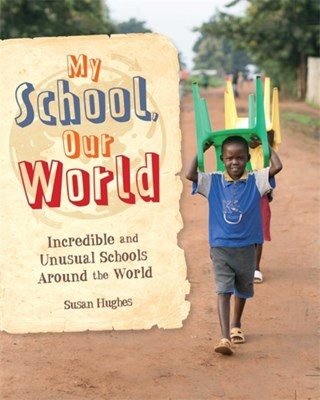 My School, Our World: Incredible and Unusual Schools Around the World Susan Hughes 9781445149592