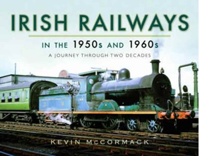 Irish Railways in the 1950s and 1960s Kevin McCormack 9781473871984