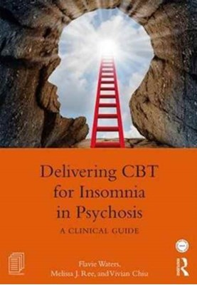 Delivering CBT for Insomnia in Psychosis Flavie (University of Western Australia and North Metro Health Service Mental Health Waters, Melissa J. (The Marian Centre and Sleep Matters Ree, Vivian (University of Western Australia and North Metro Health Service Mental Health Chiu, Melissa J. Ree 9781138186521