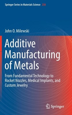 Additive Manufacturing of Metals John O. Milewski 9783319582047