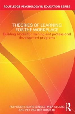Theories of Learning for the Workplace Piet van den Bossche, David Gijbels, Mien Segers, Filip Dochy 9780415618946