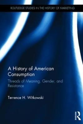 A History of American Consumption Terrence H. (California State University Witkowski 9781138936911