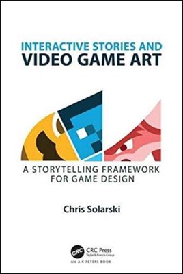 Interactive Stories and Video Game Art Chris (Solarski Studio) Solarski, Chris Solarski 9781498781503