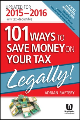 101 Ways To Save Money On Your Tax - Legally! 2015-2016 Adrian Raftery 9780730320760