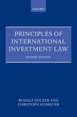 Principles of International Investment Law Rudolf Dolzer, Christoph H. Schreuer, Christoph (Of Counsel Schreuer, Rudolf (Professor Emeritus Dolzer 9780199651801