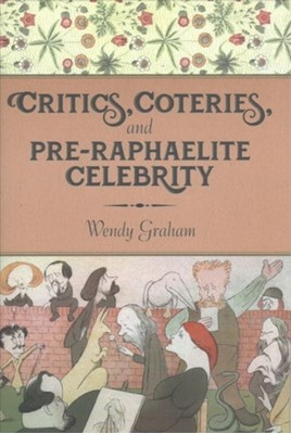 Critics, Coteries, and Pre-Raphaelite Celebrity Wendy Graham 9780231180207