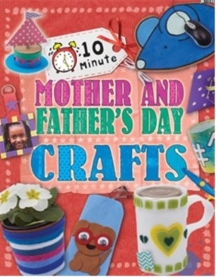 10 Minute Crafts: Mother's and Father's Day Annalees Lim 9780750289962
