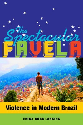 The Spectacular Favela Erika Mary Robb Larkins 9780520282773