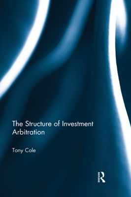 The Structure of Investment Arbitration Tony (Brunel University Cole 9781138930063