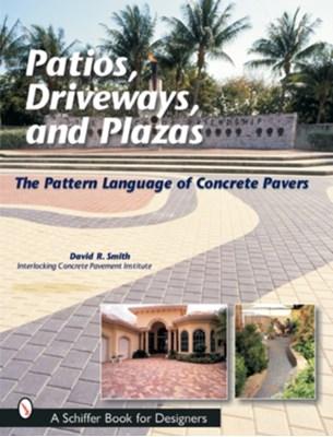 Pati, Driveways, and Plazas: The Pattern Language of Concrete Pavers David Smith, David R. Smith 9780764315619