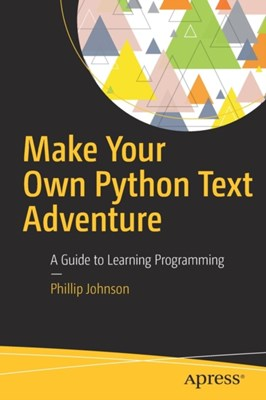 Make Your Own Python Text Adventure Phillip Johnson 9781484232309