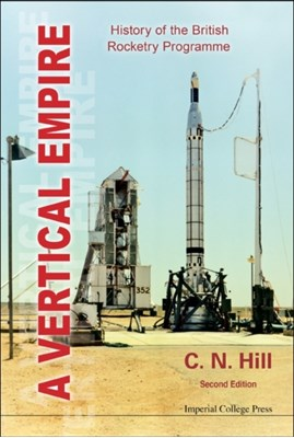 Vertical Empire, A: History Of The British Rocketry Programme C. N. Hill, Charles N (Formerly Charterhouse Hill 9781848167964