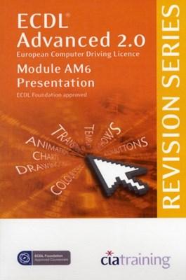 ECDL Advanced Syllabus 2.0 Revision Series Module AM6 Presentation CiA Training Ltd. 9781860058097