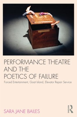 Performance Theatre and the Poetics of Failure Sara Jane Bailes, Sara Jane (University of Sussex Bailes 9780415585651