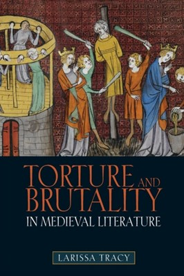 Torture and Brutality in Medieval Literature Larissa Tracy 9781843843931