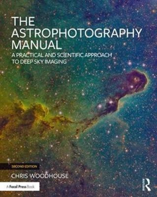 The Astrophotography Manual Chris (professional photographer and member of the Royal Photographic Society for over 25 years) Woodhouse, Chris Woodhouse 9781138055360